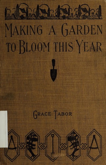Historical Garden Books - 71 in a series - Making a garden to bloom this year by Grace Tabor
