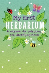 My First Herbarium A Notebook For Collecting And Identifying Plants: Build Your Own Unique Plant Collection