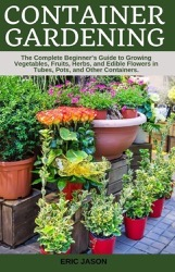Container Gardening: A Complete Beginner's Guide to Growing Vegetables, Fruits, Herbs, and Edible Flowers in Tubes, Pot, and Other Containe