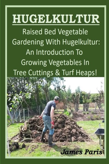 HUGELKULTUR - Raised Bed Vegetable Gardening With Hugelkultur; An Introduction To Growing Vegetables In Tree Cuttings And Turf Heaps