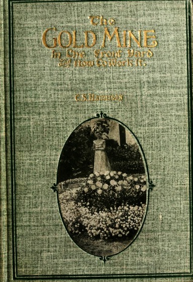 Historical Garden Books - 123 in a series - he gold mine in the front yard and how to work it (1905) by Charles Simmons Harrison