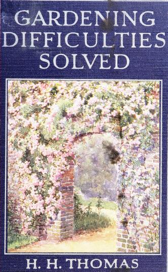 Historical Garden Books - 141 in a series - Gardening difficulties solved. Expert answers to amateurs' questions (1910) by H. H. (Harry Higgott) Thomas