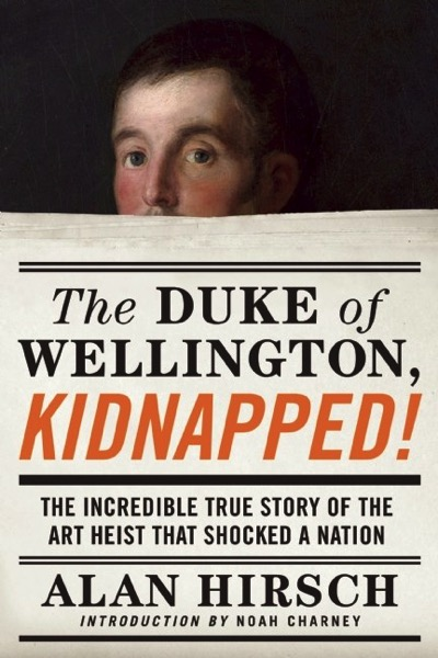 Book: The Duke of Wellington, Kidnapped!: The Incredible True Story of the Art Heist That Shocked a Nation by Alan Hirsch