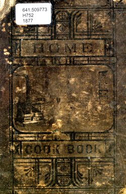 Historical Cooking Books: The Home cook book : compiled from recipes contributed by ladies of Chicago and other cities and towns by Home for the Friendless (Chicago, Ill.) (1877)
