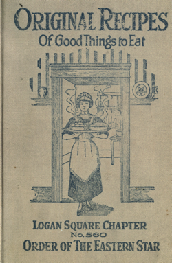 Historical Cooking Books: Original recipes of good things to eat by Order of the Eastern Star. Logan Square Chapter No. 560 (Chicago, Ill.) (1919) - 5 in a series