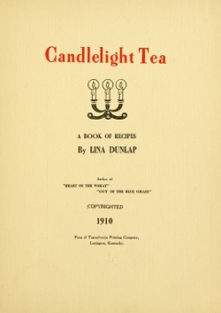 Historical Cooking Books: - Candlelight tea; a book of recipes by Lina Dunlap (1910) - 15 in a series