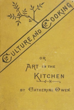 Historical Cooking Books: Culture and cooking; or, Art in the kitchen by Catherine Owen (1881) - 20 in a series