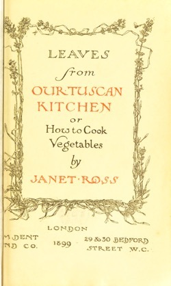 Historical Cooking Books: Leaves from our Tuscan kitchen, or, How to cook vegetables by Janet  Ross,(1899) - 36 in a series