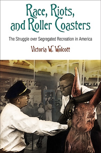 Race, Riots, and Roller Coasters: The Struggle over Segregated Recreation in America by Victoria W. Wolcott