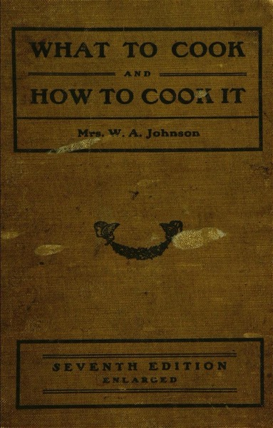 Historical Cooking Books – 66 in a series – What to cook and how to cook it (1899) by Nannie Talbot Johnson