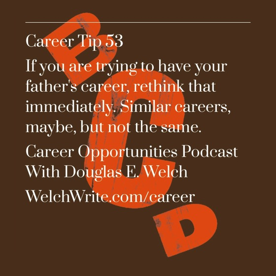 If you are trying to have you father's career...