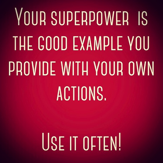 Your superpower is the good example you provide with our own actions. Use it often!