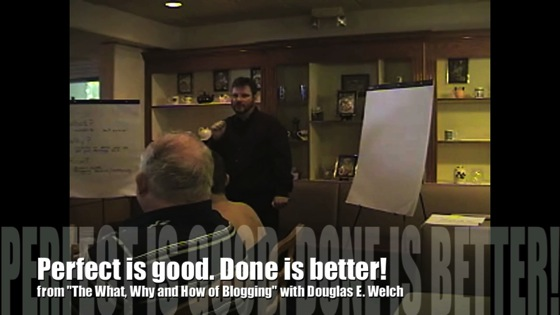 New Media 101: Perfect is good. Done is better! from The What, Why and How of Blogging with Douglas E. Welch