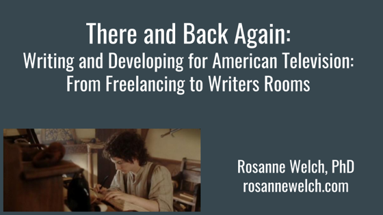 There And Back Again: Writing and Developing for American Television: From Freelancing to Writers Rooms - Dr. Rosanne Welch