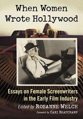 When Women Wrote Hollywood: Essays on Female Screenwriters in the Early Film Industry