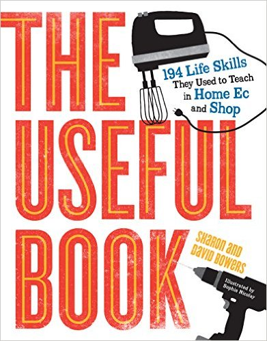 Graduation Gift! – The Useful Book : 201 Life Skills They Used to Teach in Home Ec and Shop by David Bowers and Sharon Bowers [Book]