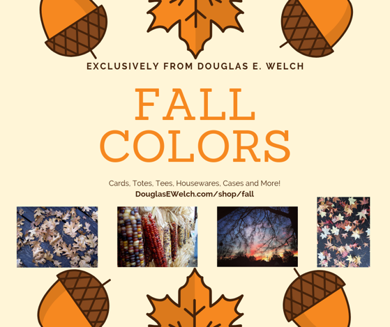 Fall Colors – Exclusively from Douglas E. Welch – Cards, Tees, Housewares. Totes And iPhone Cases and Much More