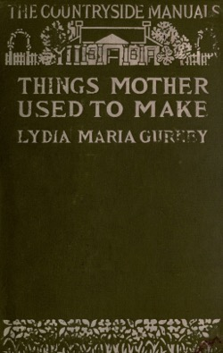 Historical Cooking Books: – Things mother used to make, a collection of old time recipes, some nearly one hundred years old and never published before by Lydia Maria Gurney (1914) – 14 in a series