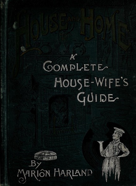 Historical Cooking Books – 47 in a series – House and home : a complete housewife's guide by Marion Harland (1889)