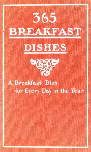 Historical Cooking Books – 87 in a series – 365 Breakfast Dishes: A Breakfast Dish For Every Day In The Year (1906)