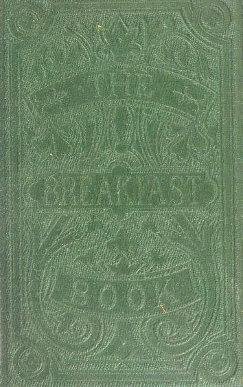 Historical Cooking Books – 97 in a series – The breakfast book : a cookery-book for the morning meal, or, Breakfast-table comprising bills of fare, pasties, and dishes adapted for all occasions (1865)