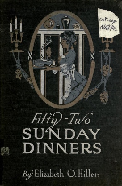 Historical Cooking Books – 102 in a series – Fifty-two Sunday dinners; a book of recipes, arranged on a unique plan…(1915) by Elizabeth O. Hiller and Amelia B. Bliss