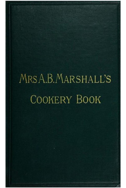 Historical Cooking Books – 105 in a series – Mrs. A.B. Marshall's cookery book : with seventy illustrations (1894)